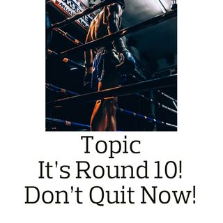 Topic: You're In the 10th Round! Don't Give Up Now!