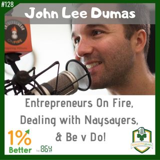 John Lee Dumas - Entrepreneurs on Fire, Dealing with Naysayers, & Be v Do! EP128