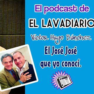 El Lavadiario Podcast - Víctor Hugo Sánchez y el José José que yo Conocí