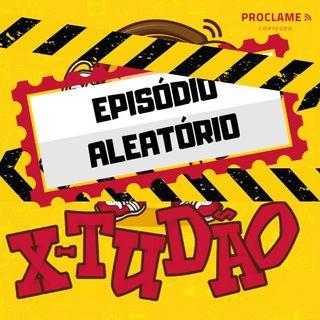 X- TUDÃO #007 - Episódio Aleatório