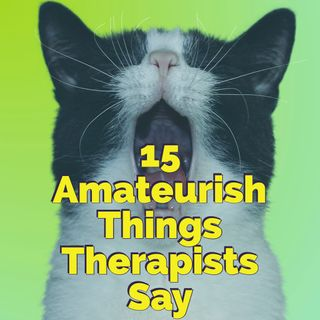 15 Amateurish Things Therapists Say
