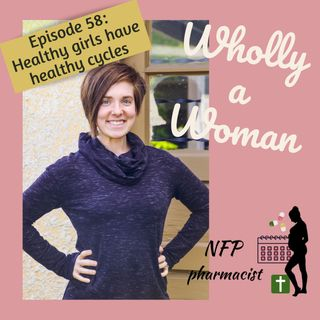 Episode 58: Healthy Girls have Healthy Cycles - talking to girls about their menstrual cycles|Dr. Emily, natural family planning pharmacist