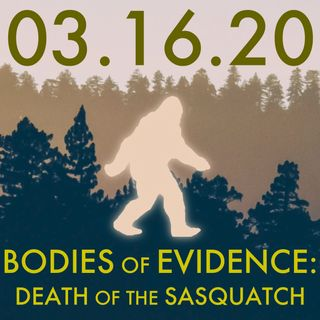 03.16.20. Bodies of Evidence: Death of the Sasquatch