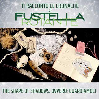 The Shape of Shadows. Ovvero: Guardiamoci