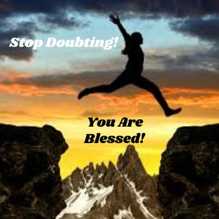 Stop Doubting You Are Blessed