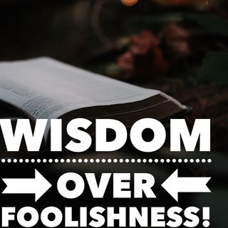 Episode 30 - Wisdom over foolishness!