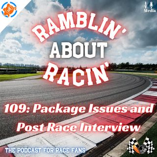 109: Package Issues and Post Race Interviews