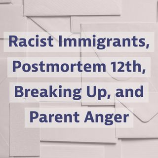 Racist Immigrants, Postmortem 12th, Breaking Up, and Parent Anger