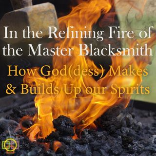 In the Refining Fire of the Master Blacksmith: How God(dess) Makes and Builds Up Our Spirits