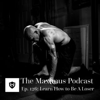 The Maximus Podcast Ep. 126 - Learn How to Be A Loser