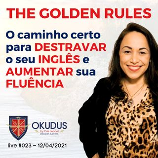 #023 - The Golden Rules - O caminho certo para DESTRAVAR o seu INGLÊS e AUMENTAR sua FLUÊNCIA