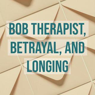 Bob Therapist, Betrayal, and Longing