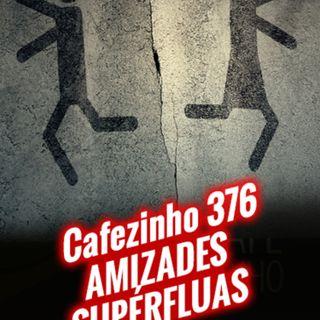 Cafezinho 376 – Amizades supérfluas
