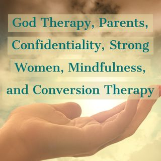 God Therapy, Parents, Confidentiality, Strong Women, Mindfulness, and Conversion Therapy