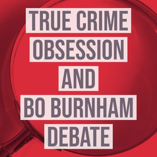 True Crime Obsession and Bo Burnham Debate