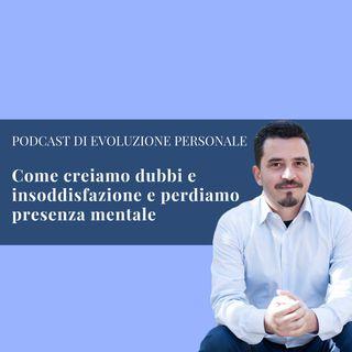 Episodio 69 - Come creiamo dubbi e insoddisfazione e perdiamo presenza mentale