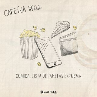 Cafeína #02 - Comida, lista de tarefas e cinema