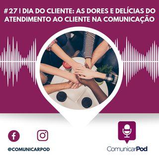ComunicarPod #27 | Dia do Cliente: as dores e delícias do atendimento ao cliente na comunicação