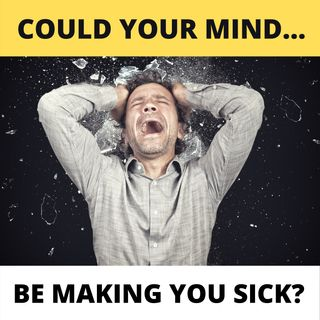 Could Your Mind Be Making You Sick?