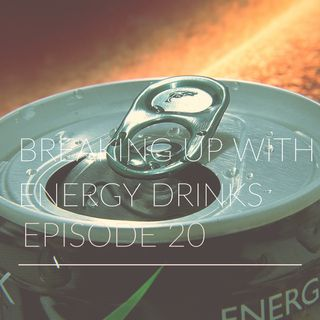 Episode 20 | Breaking Up With Energy Drinks