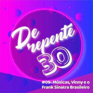 #09 - Músicas, Vinny e o Frank Sinatra Brasileiro