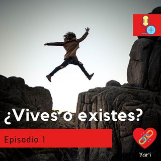 episodio 1 ¿Vives o existes?