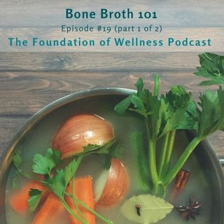 #19: Bone Broth 101: The History, Remedies, Myths & More (Part 1 of 2)