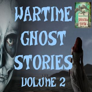 Wartime Ghost Stories | Volume 2 | Podcast E107