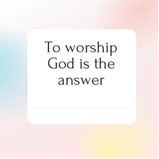 Episode 74 - To Worship God is the answer.