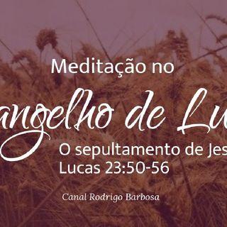 Episódio 134 - Lucas 23:50-56 - O Sepultamento De Jesus Rodrigo Barbosa