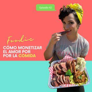 EP42 * Foodie: Cómo monetizar el amor por la comida