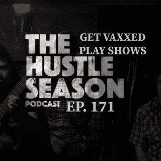 The Hustle Season: Ep. 171 GET VAXXED PLAY SHOWS