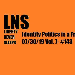 Identity Politics is a Fraud 07/30/19 Vol. 7- #143