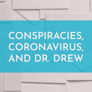 Conspiracies, Coronavirus, and Dr. Drew