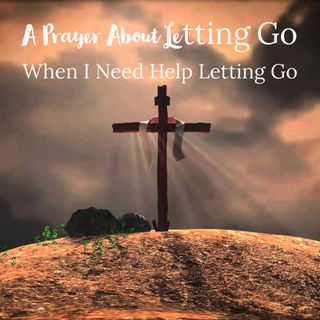 A Prayer About Letting Go| When I Need help Letting Go