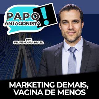 MARKETING DEMAIS, VACINA DE MENOS - Papo Antagonista com Felipe Moura Brasil e Diogo Mainardi