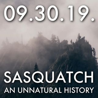 09.30.19. Sasquatch: An Unnatural History