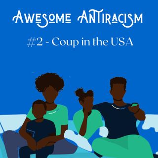 Awesome Antiracism - #2 - Coup in the USA