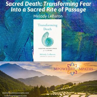 Sacred Death: Transforming Fear Into a Sacred Rite of Passage