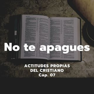 NO TE APAGUES | Actitudes propias del cristiano, Cap. 07 | Ps. Emmanuel Contreras