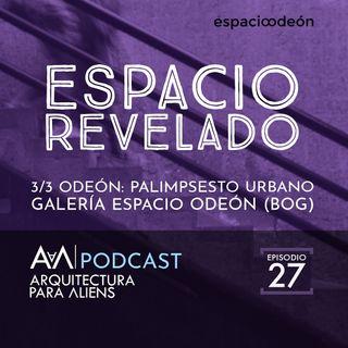 EP 27 Odeón Palimpsesto Urbano: 03 Espacio Revelado