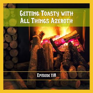FC 118: Getting Toasty with All Things Azeroth