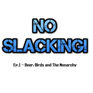 No Slacking! Ep.1 - Beer, Birds and The Monarchy