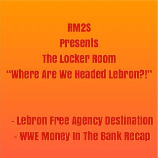 "RM2S Presents: The Locker Room ""Where Are We Headed Lebron?!"