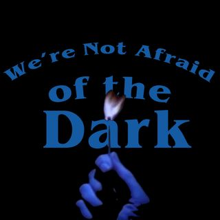 We're Not Afraid of the Dark