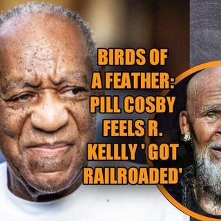 Birds of a Feather: Pill Cosby Feels R. Kelly Got Railroaded