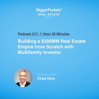 317: Building a $300MM Real Estate Empire from Scratch with Multifamily Investor Chad Doty