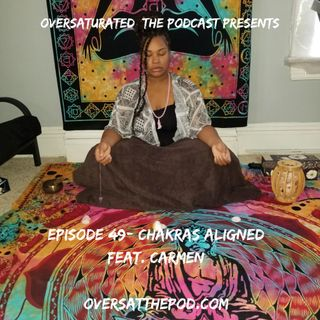 OverSaturated: The Podcast Episode 49 - Chakras Aligned Feat. Carmen