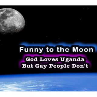 God Loves Uganda But Gay People Don't ~ Funny to the Moon