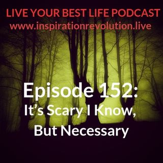 Ep 152 - It's Scary I Know, But Necessary
